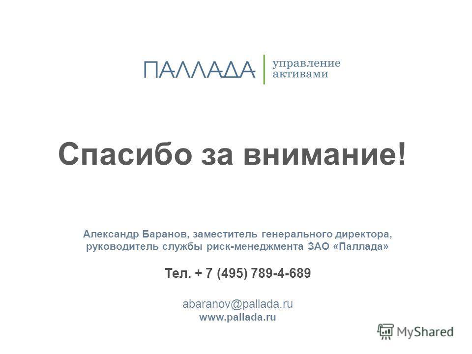 Спасибо за внимание! Александр Баранов, заместитель генерального директора, руководитель службы риск-менеджмента ЗАО «Паллада» Тел. + 7 (495) 789-4-689 abaranov@pallada.ru www.pallada.ru