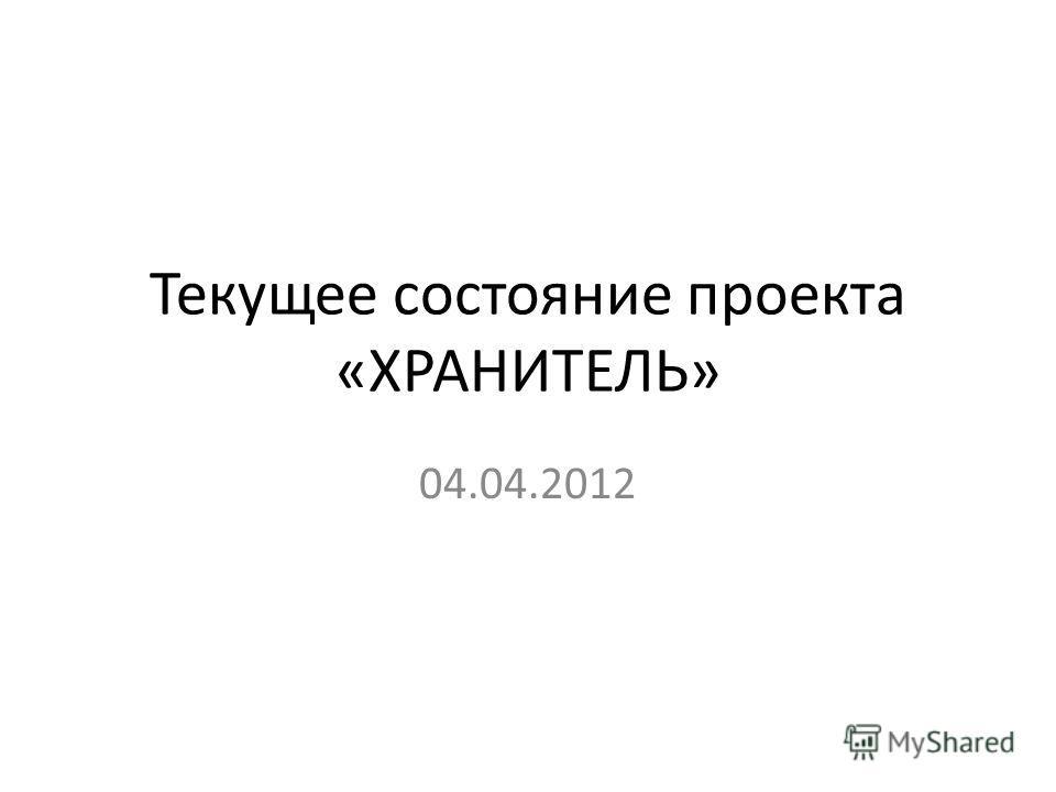 Текущее состояние проекта «ХРАНИТЕЛЬ» 04.04.2012
