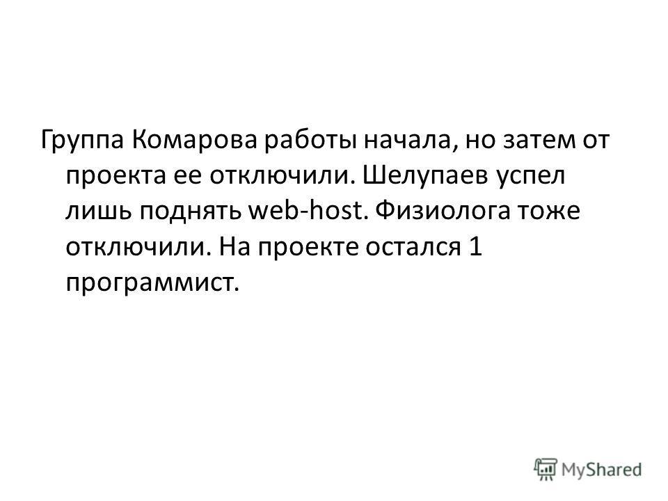 Группа Комарова работы начала, но затем от проекта ее отключили. Шелупаев успел лишь поднять web-host. Физиолога тоже отключили. На проекте остался 1 программист.