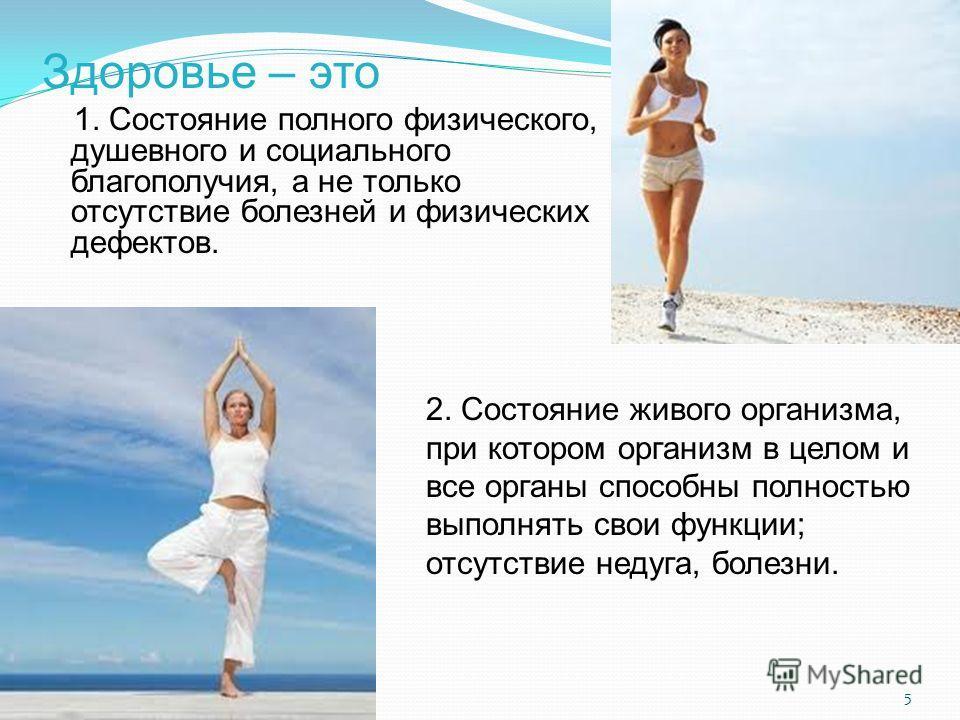 Здоровье – это 1. Состояние полного физического, душевного и социального благополучия, а не только отсутствие болезней и физических дефектов. 2. Состояние живого организма, при котором организм в целом и все органы способны полностью выполнять свои ф