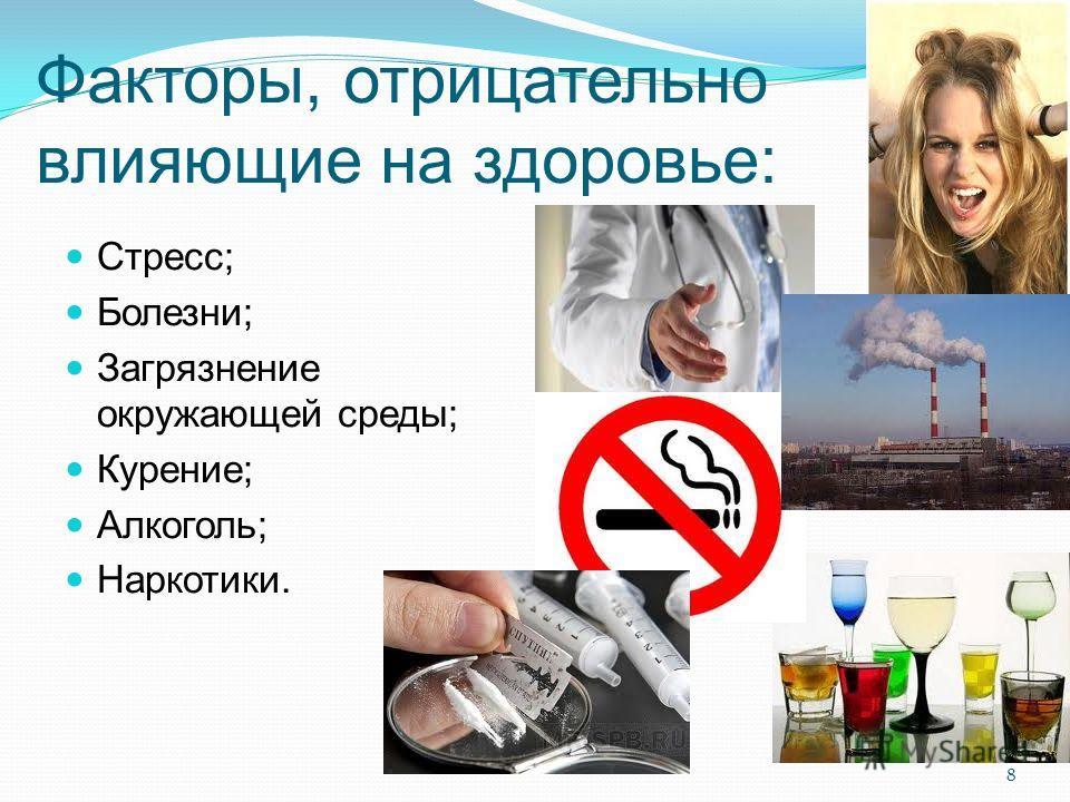 Факторы, отрицательно влияющие на здоровье: Стресс; Болезни; Загрязнение окружающей среды; Курение; Алкоголь; Наркотики. 8