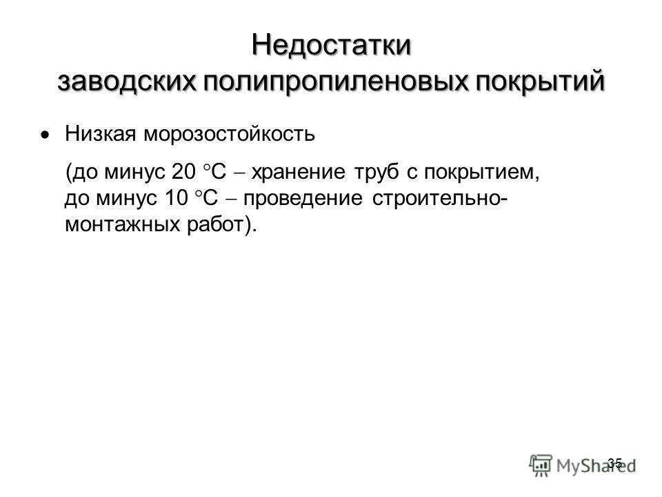 Недостатки заводских полипропиленовых покрытий Низкая морозостойкость (до минус 20 С хранение труб с покрытием, до минус 10 С проведение строительно- монтажных работ). 35