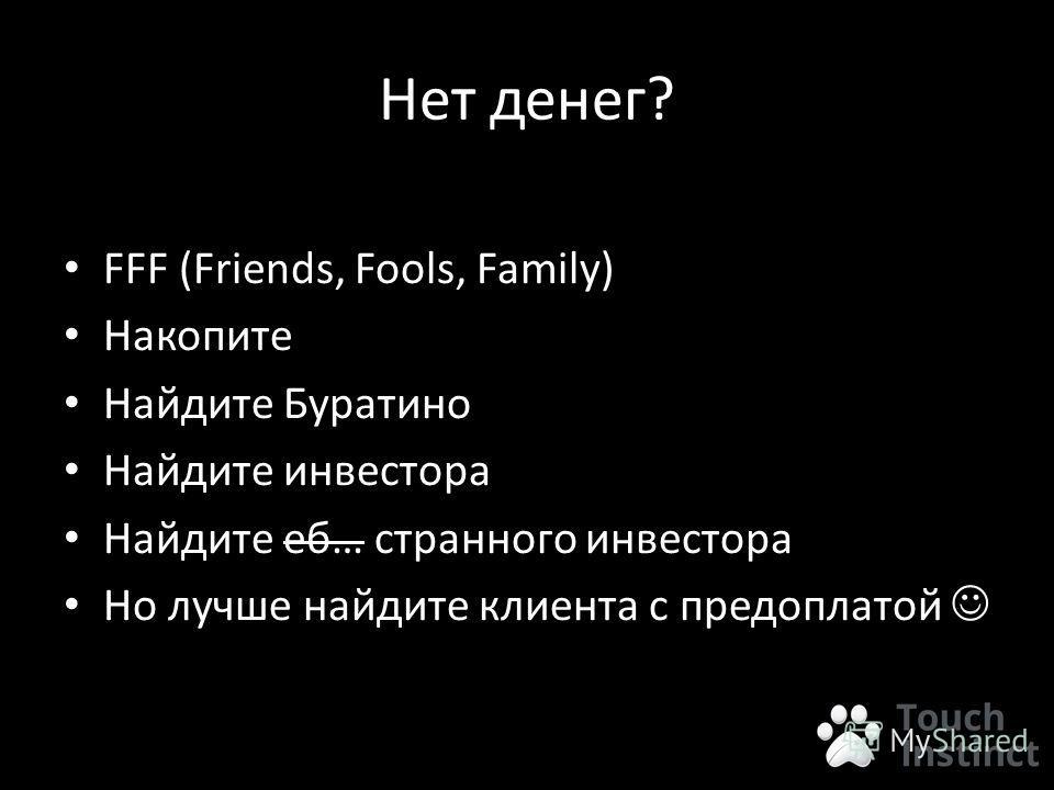 Нет денег? FFF (Friends, Fools, Family) Накопите Найдите Буратино Найдите инвестора Найдите об… странного инвестора Но лучше найдите клиента с предоплатой