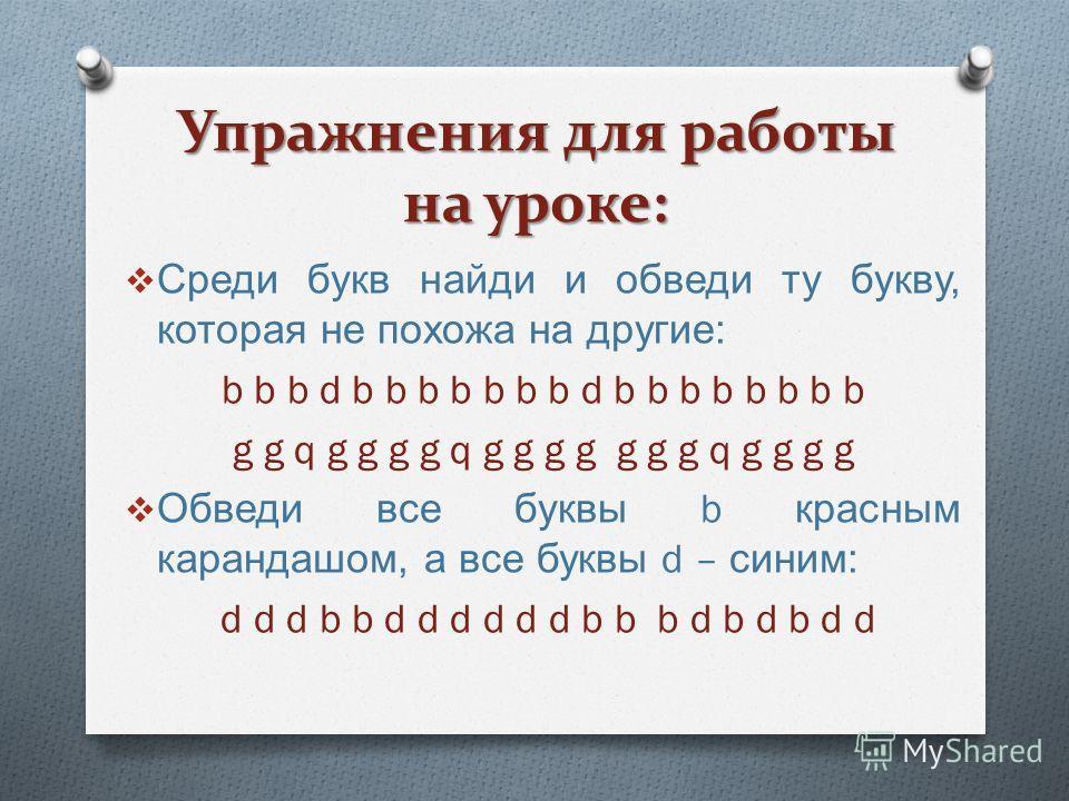 Упражнения для работы на уроке: Среди букв найди и обведи ту букву, которая не похожа на другие : b b b d b b b b b b b d b b b b b b b b g g q g g g g q g g g g g g g q g g g g Обведи все буквы b красным карандашом, а все буквы d – синим : d d d b b
