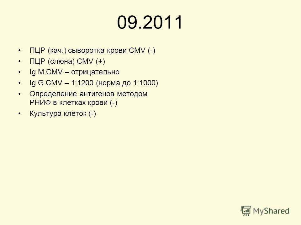 09.2011 ПЦР (кач.) сыворотка крови CMV (-) ПЦР (слюна) CMV (+) Ig M CMV – отрицательно Ig G CMV – 1:1200 (норма до 1:1000) Определение антигенов методом РНИФ в клетках крови (-) Культура клеток (-)