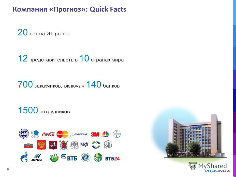 20 лет на ИТ рынке 12 представительств в 10 странах мира 700 заказчиков, включая 140 банков 1500 сотрудников Компания «Прогноз»: Quick Facts 2