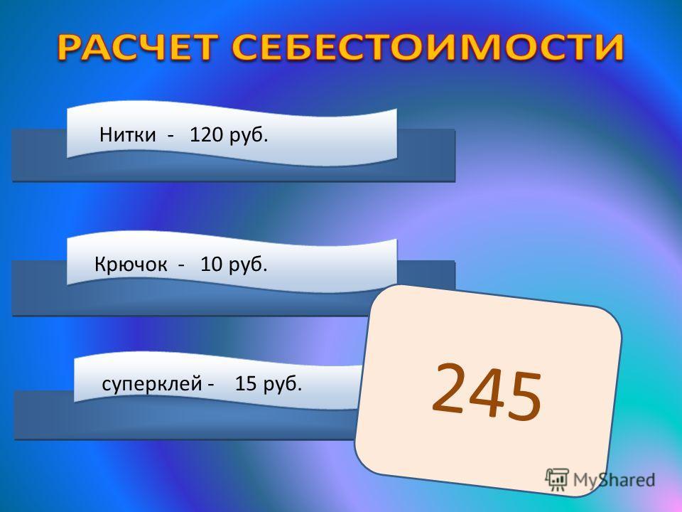 Нитки - 120 руб. Крючок - 10 руб. супер клей - 15 руб. 245