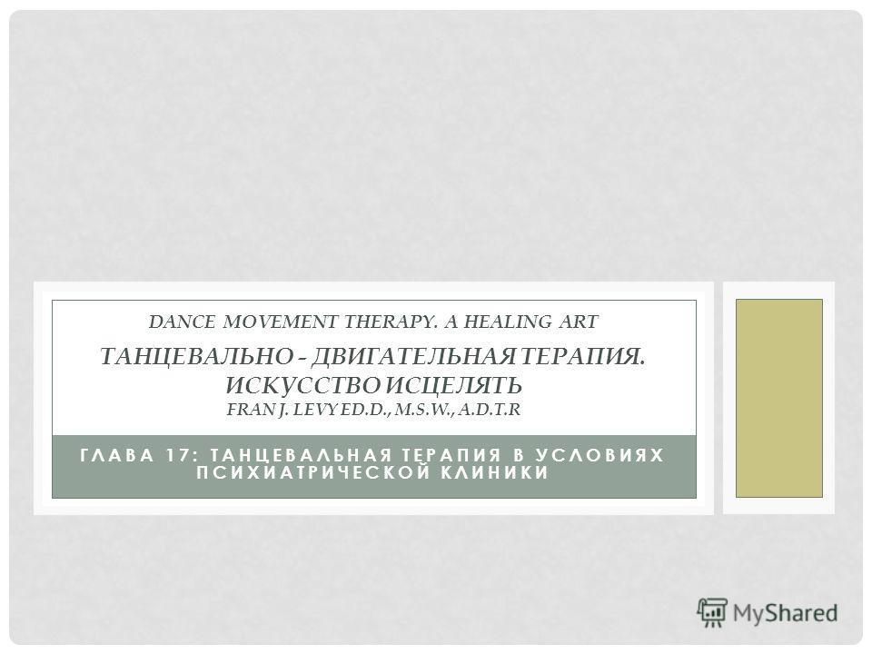 ГЛАВА 17: ТАНЦЕВАЛЬНАЯ ТЕРАПИЯ В УСЛОВИЯХ ПСИХИАТРИЧЕСКОЙ КЛИНИКИ  DANCE MOVEMENT THERAPY. A HEALING ART ТАНЦЕВАЛЬНО - ДВИГАТЕЛЬНАЯ ТЕРАПИЯ. ИСКУССТВО ИСЦЕЛЯТЬ FRAN J. LEVY ED.D., M.S.W., A.D.T.R