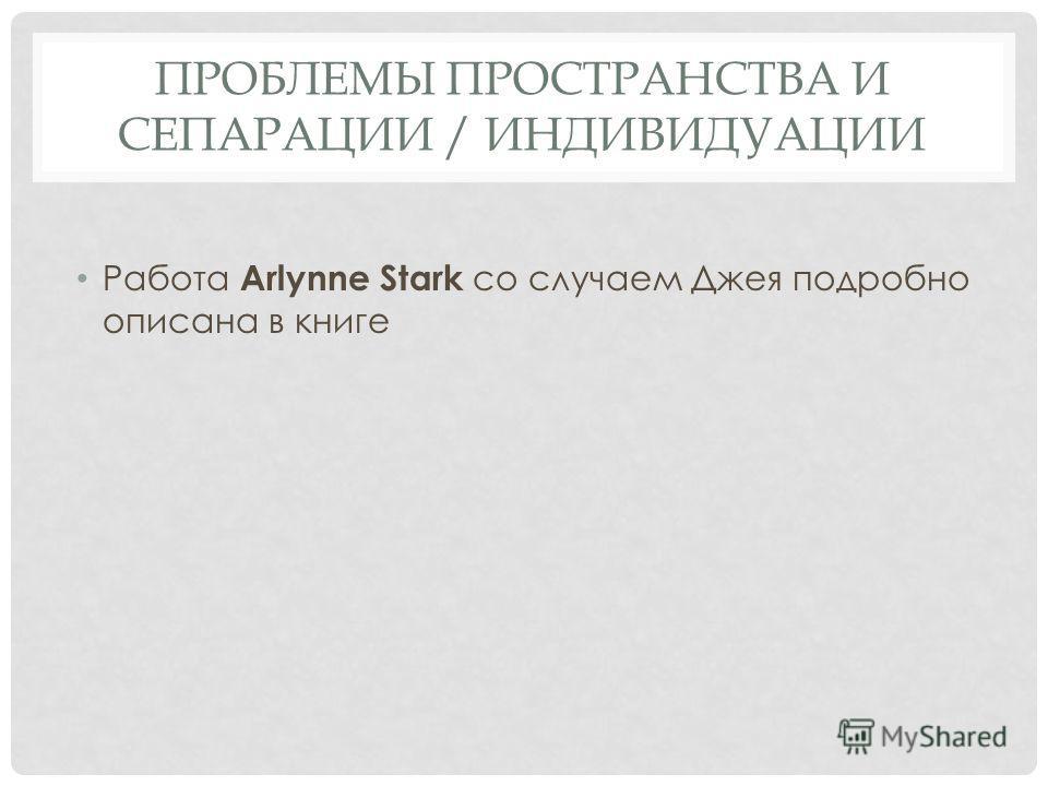 ПРОБЛЕМЫ ПРОСТРАНСТВА И СЕПАРАЦИИ / ИНДИВИДУАЦИИ Работа Arlynne Stark со случаем Джея подробно описана в книге