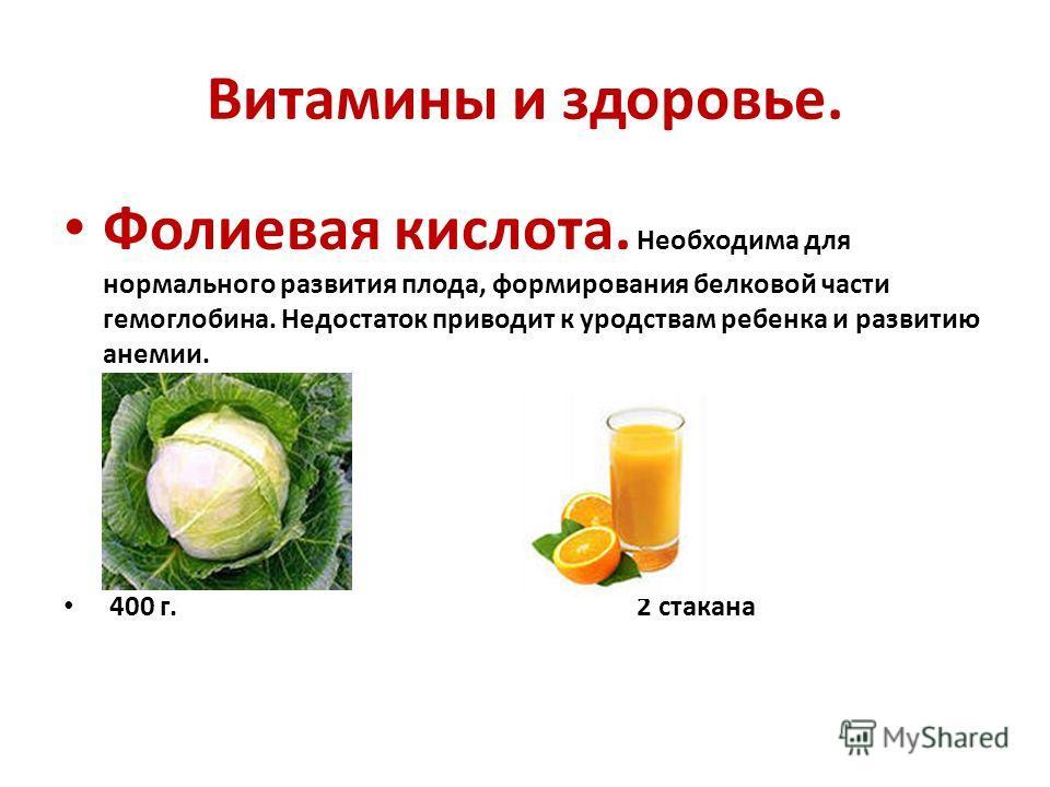 Витамины и здоровье. Фолиевая кислота. Необходима для нормального развития плода, формирования белковой части гемоглобина. Недостаток приводит к уродствам ребенка и развитию анемии. 400 г. 2 стакана