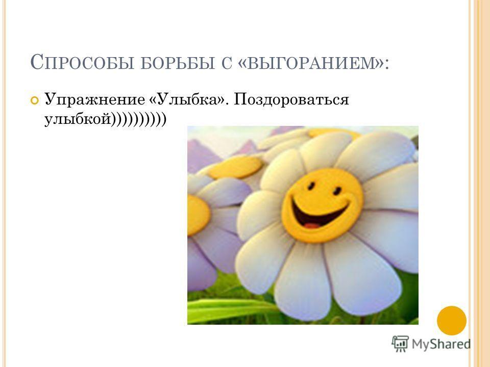 С ПРОСОБЫ БОРЬБЫ С « ВЫГОРАНИЕМ »: Упражнение «Улыбка». Поздороваться улыбкой))))))))))