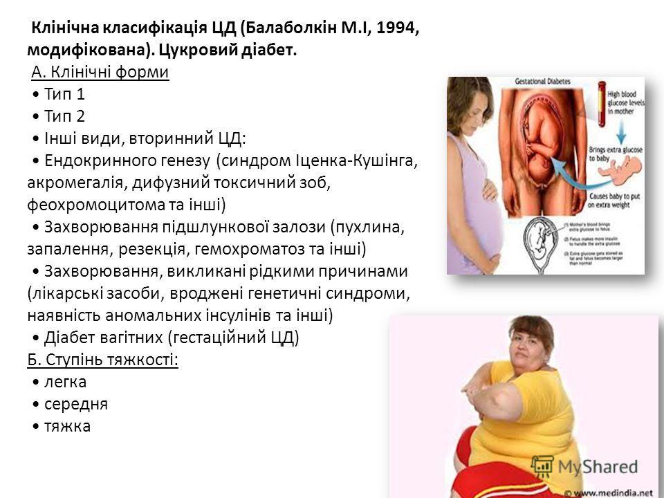 Клінічна класифікація ЦД (Балоболкін М.І, 1994, модифікована). Цукровий діабет. А. Клінічні формы Тип 1 Тип 2 Інші види, вторинний ЦД: Ендокринного генезу (синдром Іценка-Кушінга, акромегалія, диффузный токсичный зоб, феохромоцитома та інші) Захворюв