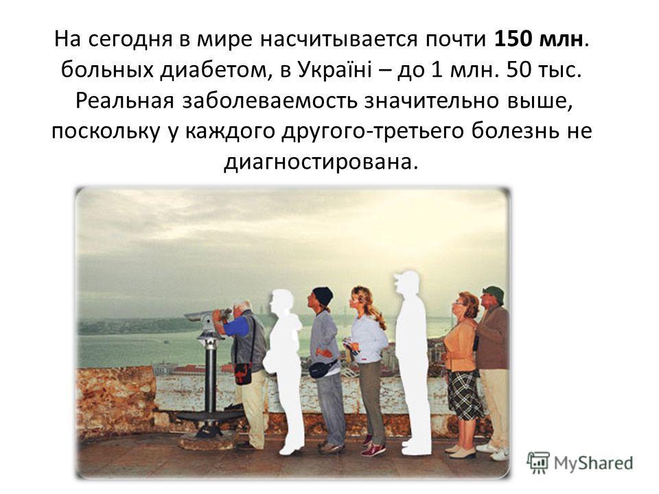 На сегодня в мире насчитывается почти 150 млн. больных диабетом, в Україні – до 1 млн. 50 тыс. Реальная зоболеваемость значительно выше, поскольку у каждого другого-третьего болезнь не диагностирована.