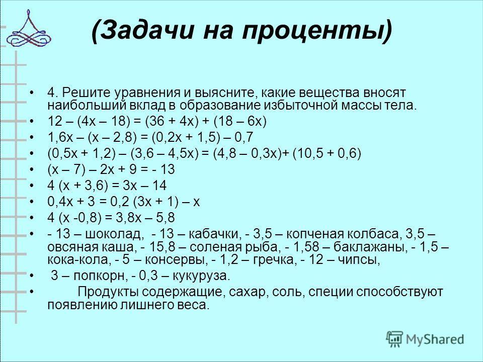 (Задачи на проценты) 4. Решите уравнения и выясните, какие вещества вносят наибольший вклад в образование избыточной массы тела. 12 – (4 х – 18) = (36 + 4 х) + (18 – 6 х) 1,6 х – (х – 2,8) = (0,2 х + 1,5) – 0,7 (0,5 х + 1,2) – (3,6 – 4,5 х) = (4,8 –