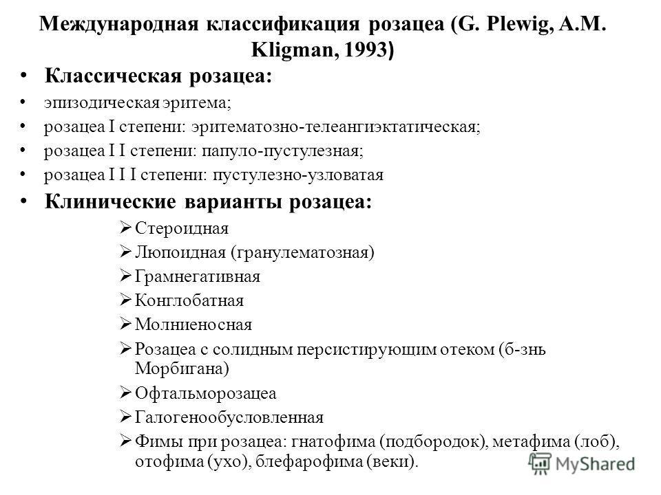 Международная классификация розацеа (G. Plewig, A.M. Kligman, 1993 ) Классическая розацеа: эпизодическая эритема; розацеа I степени: эритематозно-телеангиэктатическая; розацеа I I степени: папуло-пустулезная; розацеа I I I степени: пустулезной-узлова