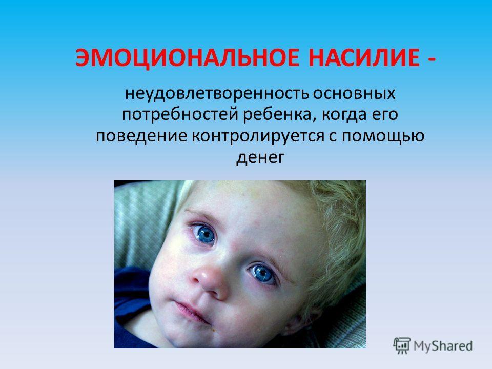 ЭМОЦИОНАЛЬНОЕ НАСИЛИЕ - неудовлетворенность основных потребностей ребенка, когда его поведение контролируется с помощью денег