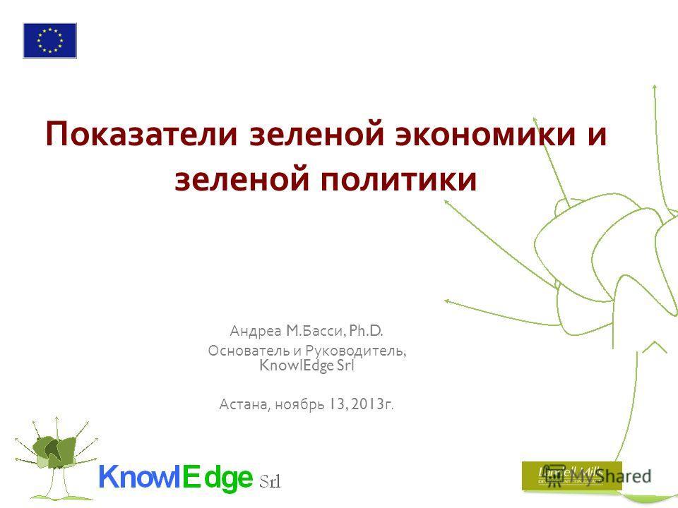 Показатели зеленой экономики и зеленой политики Андреа M. Басси, Ph.D. Основатель и Руководитель, KnowlEdge Srl Астана, ноябрь 13, 2013 г.