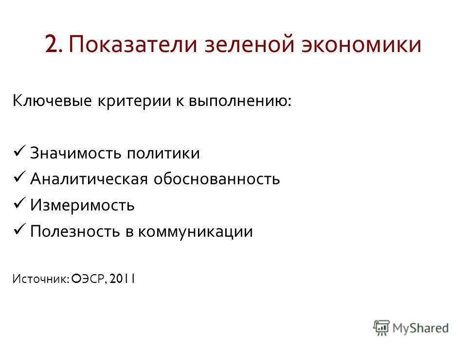 Ключевые критерии к выполнению : Значимость политики Аналитическая обоснованность Измеримость Полезность в коммуникации Источник : O ЭСР, 2011 2. Показатели зеленой экономики