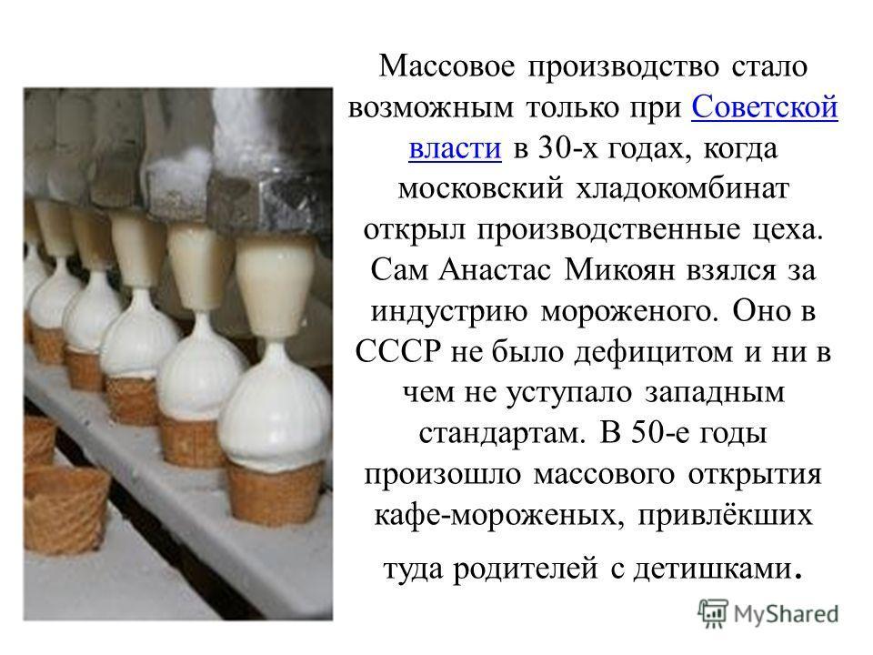Массовое производство стало возможным только при Советской власти в 30-х годах, когда московский хладокомбинат открыл производственные цеха. Сам Анастас Микоян взялся за индустрию мороженого. Оно в СССР не было дефицитом и ни в чем не уступало западн