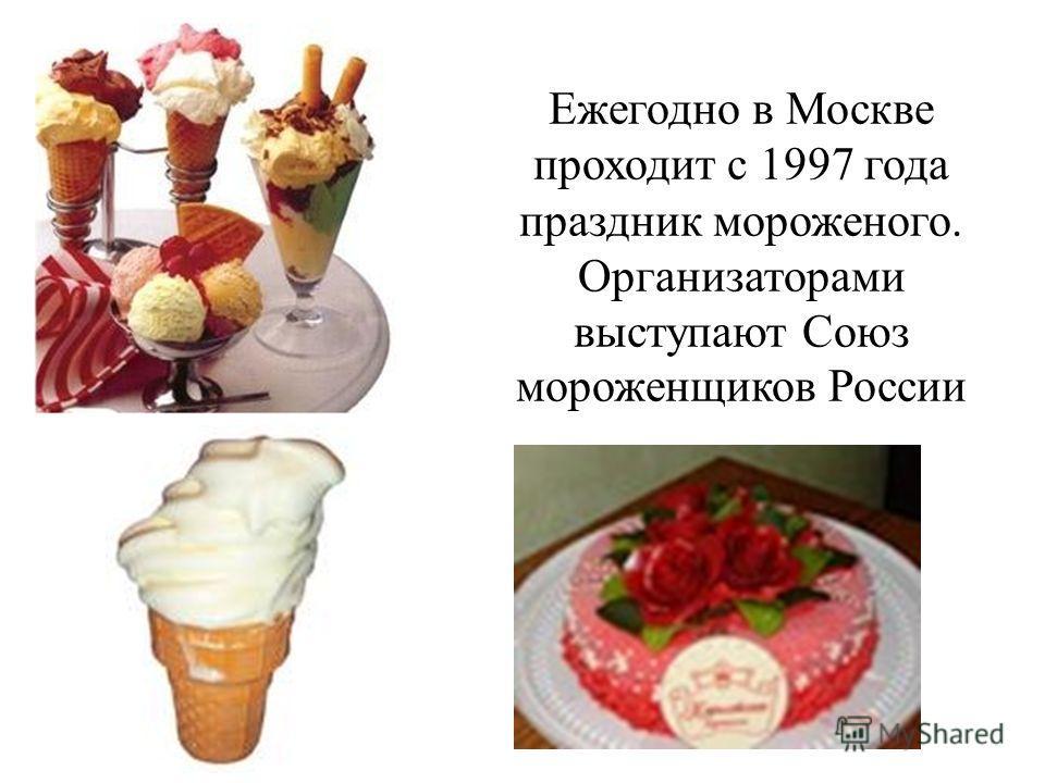 Ежегодно в Москве проходит с 1997 года праздник мороженого. Организаторами выступают Союз мороженщиков России