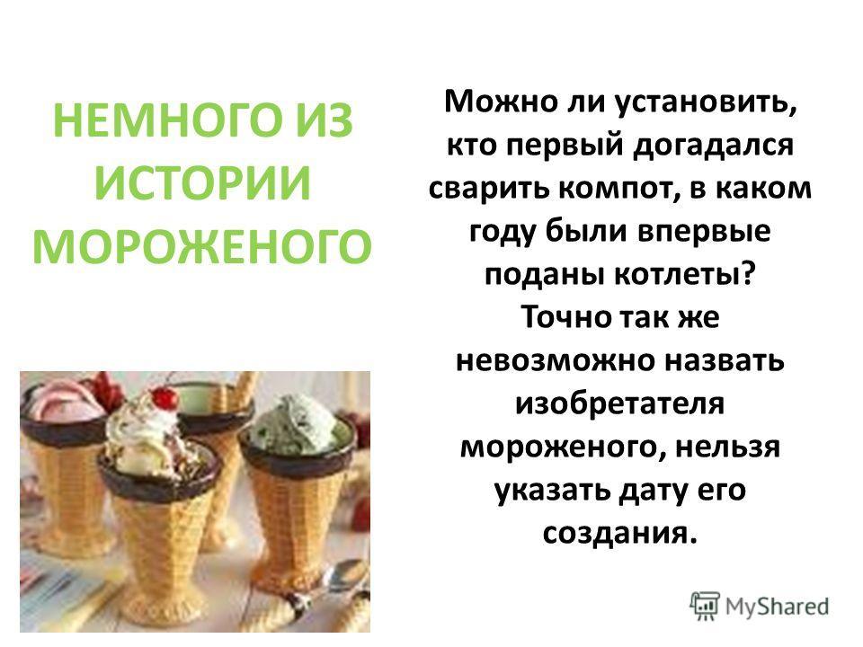 НЕМНОГО ИЗ ИСТОРИИ МОРОЖЕНОГО Можно ли установить, кто первый догадался сварить компот, в каком году были впервые поданы котлеты? Точно так же невозможно назвать изобретателя мороженого, нельзя указать дату его создания.