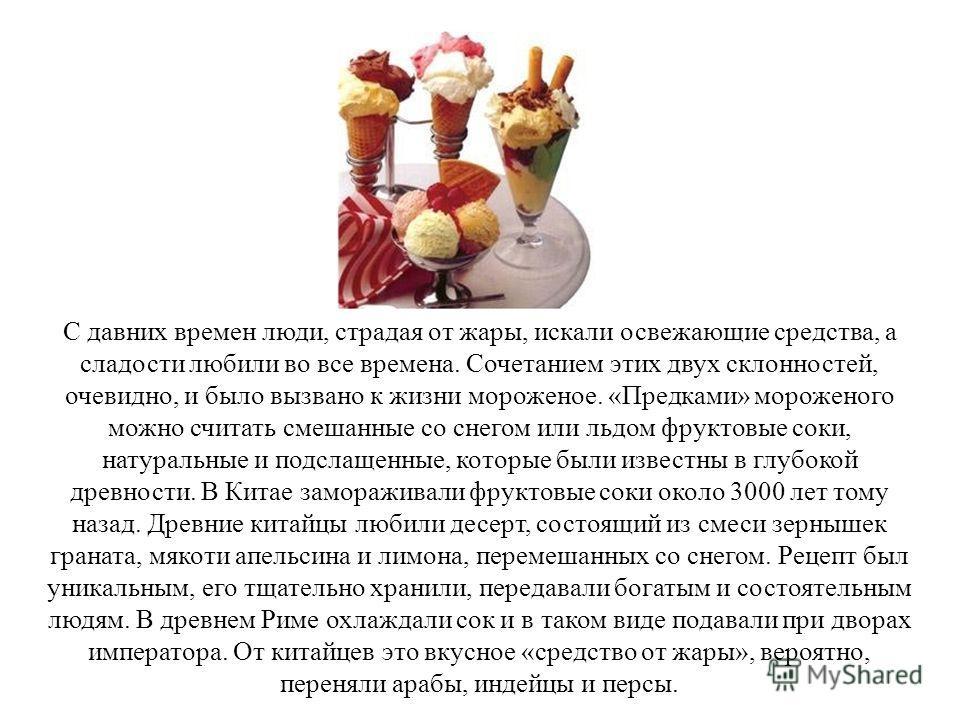 С давних времен люди, страдая от жары, искали освежающие средства, а сладости любили во все времена. Сочетанием этих двух склонностей, очевидно, и было вызвано к жизни мороженое. «Предками» мороженого можно считать смешанные со снегом или льдом фрукт