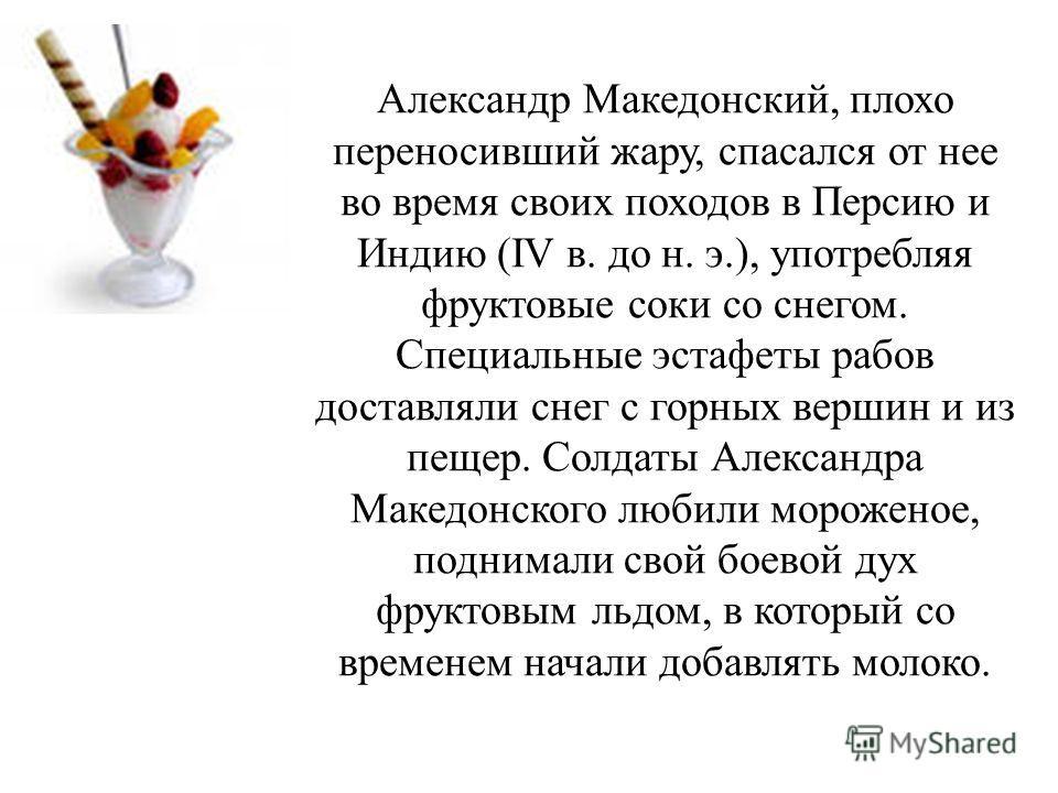 Александр Македонский, плохо переносивший жару, спасался от нее во время своих походов в Персию и Индию (IV в. до н. э.), употребляя фруктовые соки со снегом. Специальные эстафеты рабов доставляли снег с горных вершин и из пещер. Солдаты Александра М