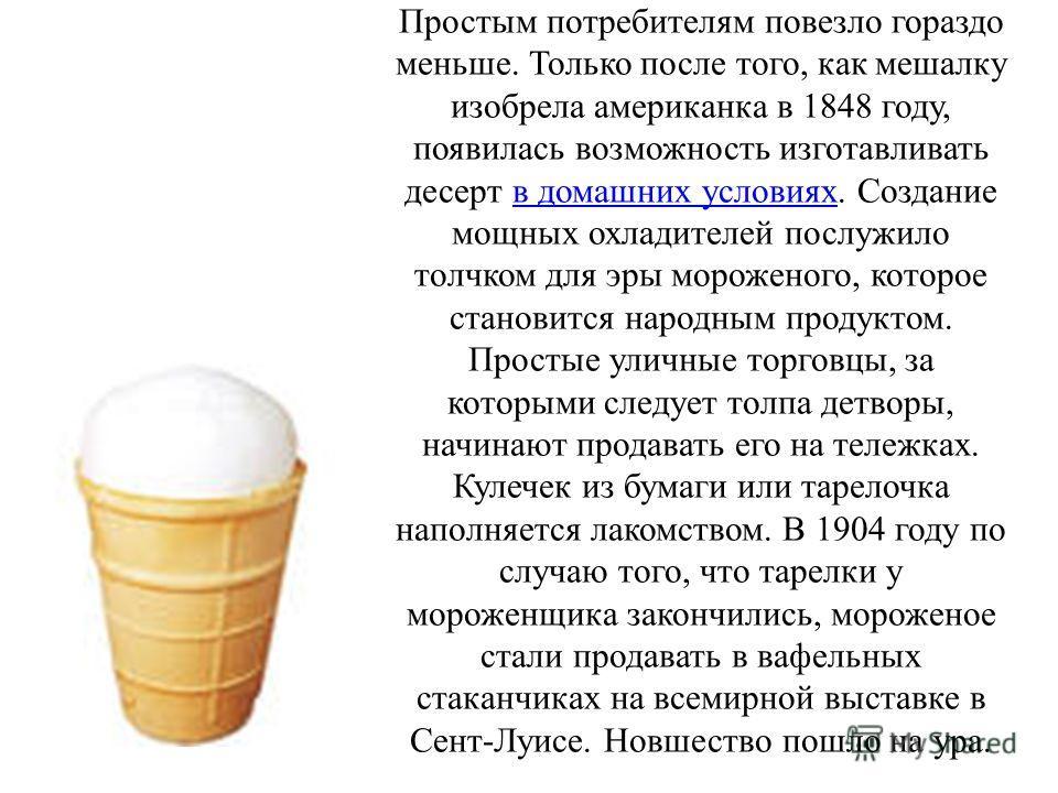 Простым потребителям повезло гораздо меньше. Только после того, как мешалку изобрела американка в 1848 году, появилась возможность изготавливать десерт в домашних условиях. Создание мощных охладителей послужило толчком для эры мороженого, которое ста