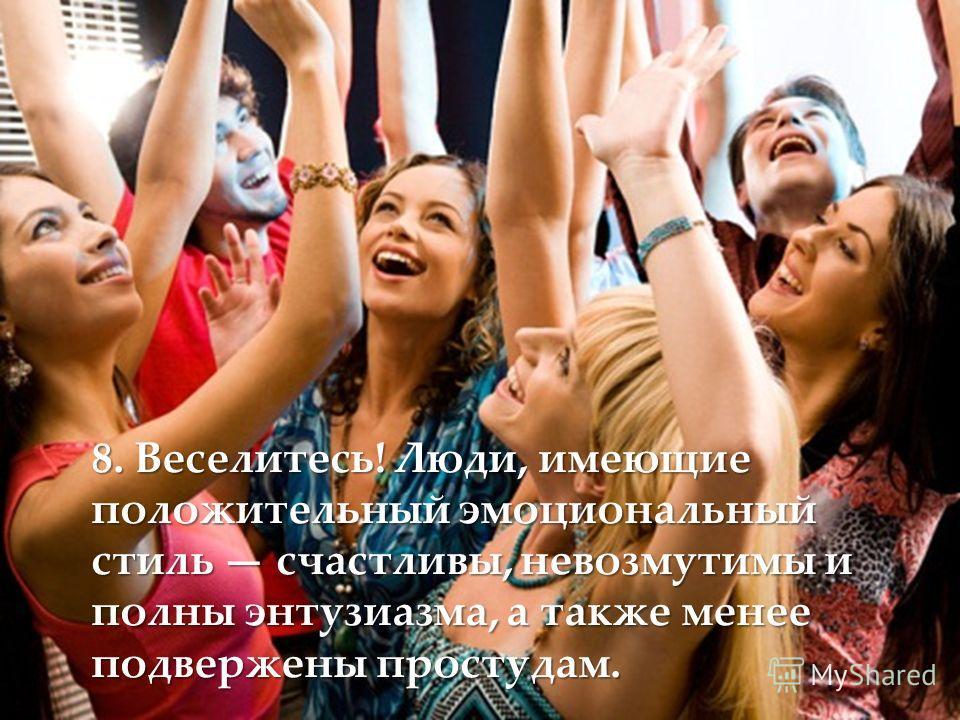 8. Веселитесь! Люди, имеющие положительный эмоциональный стиль счастливы, невозмутимы и полны энтузиазма, а также менее подвержены простудам.