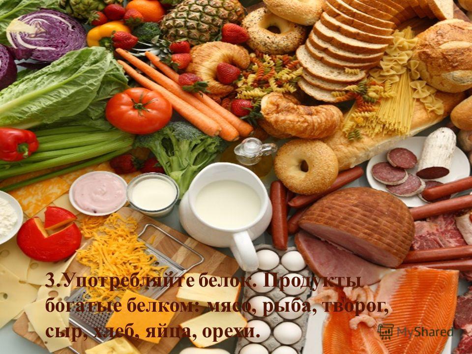 3. Употребляйте белок. Продукты богатые белком: мясо, рыба, творог, сыр, хлеб, яйца, орехи.