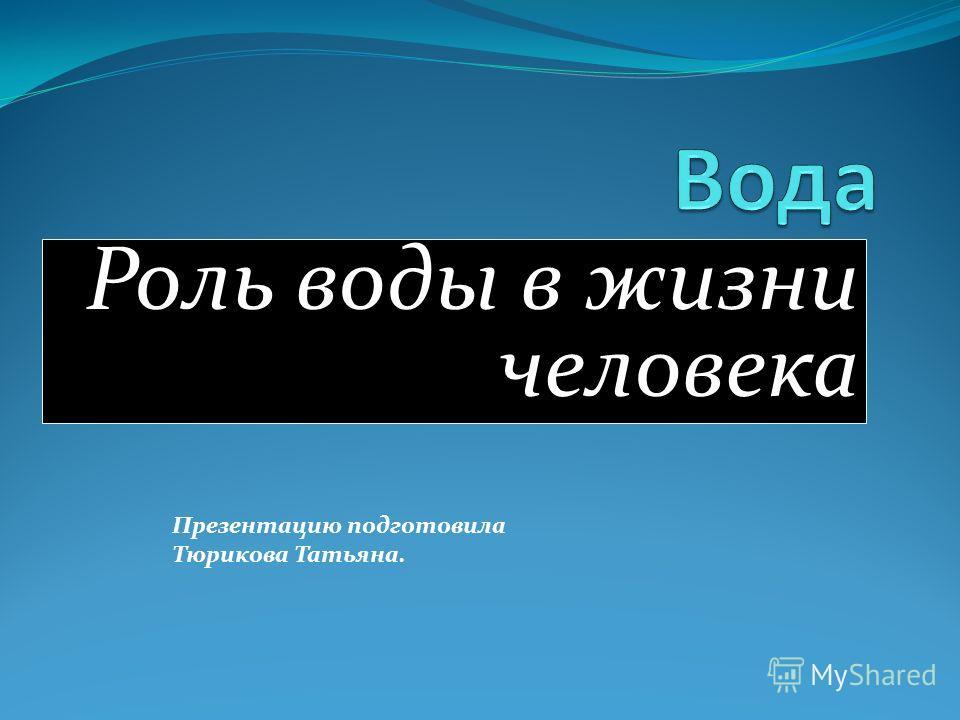 Роль воды в жизни человека Презентацию подготовила Тюрикова Татьяна.