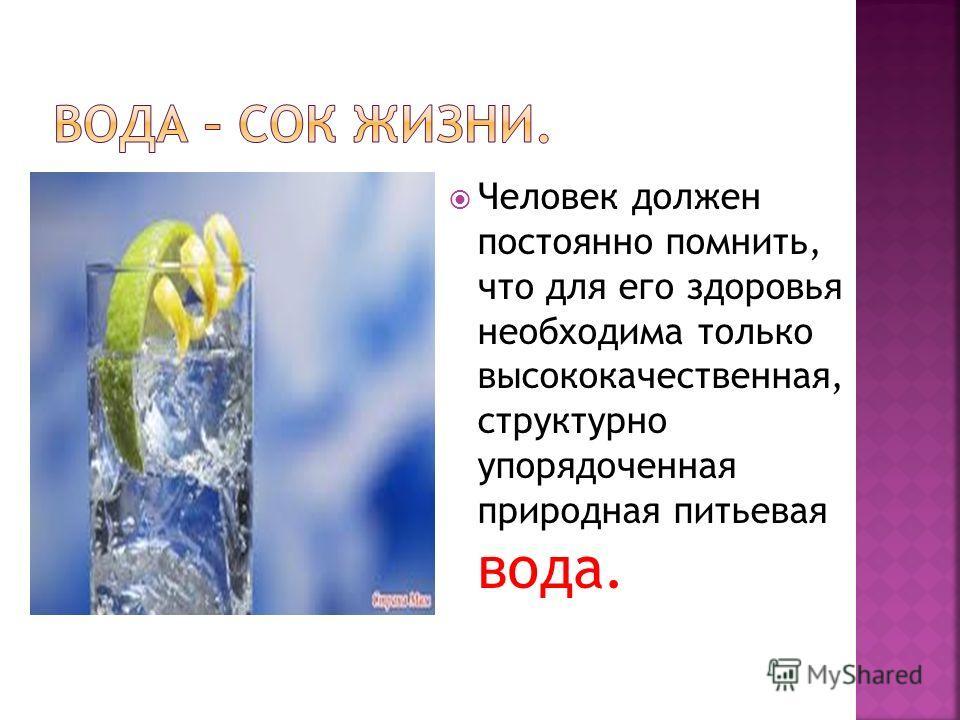 Человек должен постоянно помнить, что для его здоровья необходима только высококачественная, структурно упорядоченная природная питьевая вода.