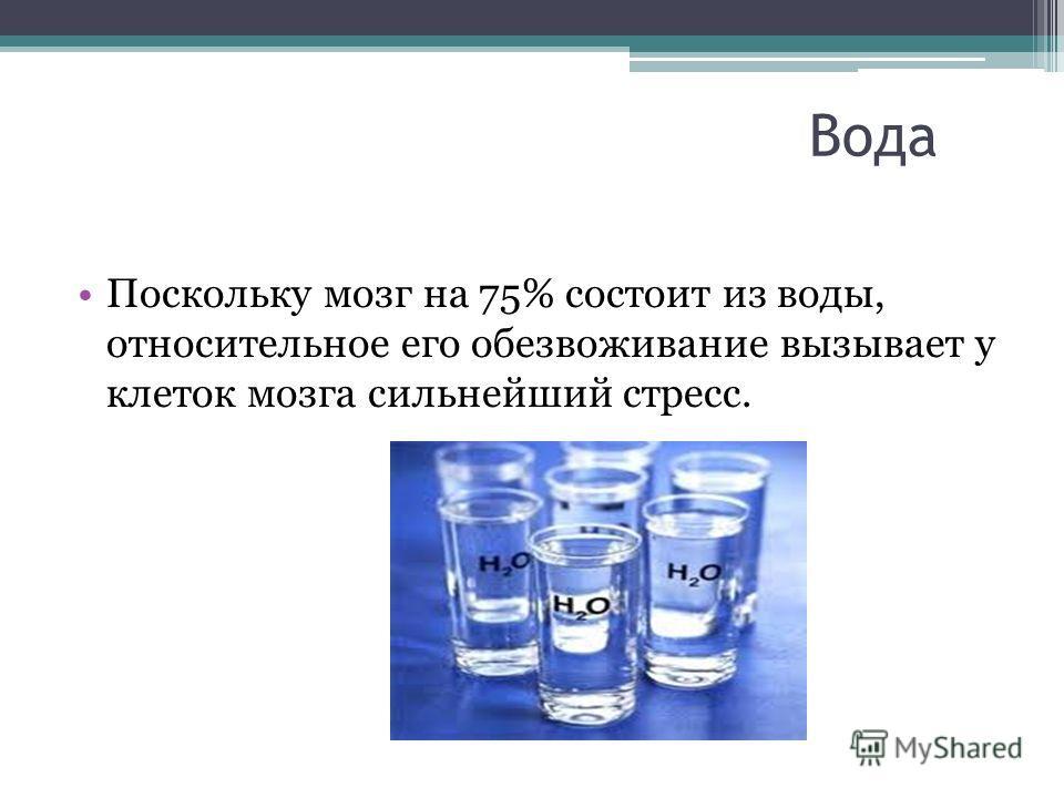 Вода Поскольку мозг на 75% состоит из воды, относительное его обезвоживание вызывает у клеток мозга сильнейший стресс.