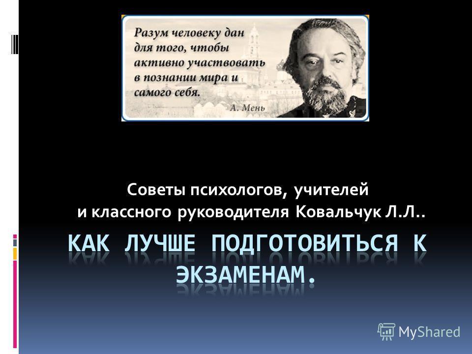 Советы психологов, учителей и классного руководителя Ковальчук Л.Л..