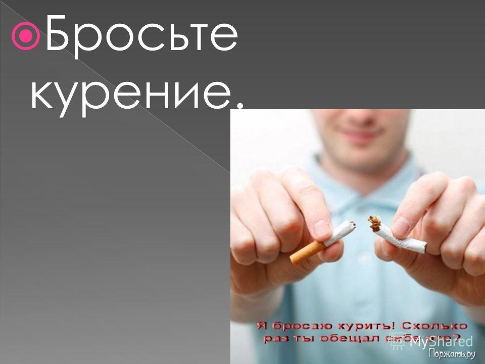 Бросьте курение.