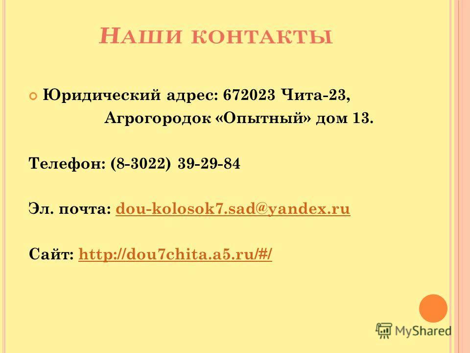 Юридический адрес: 672023 Чита-23, Агрогородок «Опытный» дом 13. Телефон: (8-3022) 39-29-84 Эл. почта: dou-kolosok7.sad@yandex.rudou-kolosok7.sad@yandex.ru Сайт: http://dou7chita.a5.ru/#/http://dou7chita.a5.ru/#/