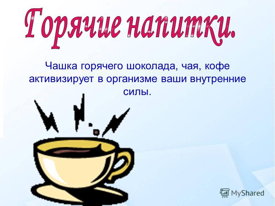 Чашка горячего шоколада, чая, кофе активизирует в организме ваши внутренние силы.