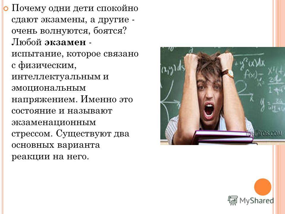 Почему одни дети спокойно сдают экзамены, а другие - очень волнуются, боятся? Любой экзамен - испытание, которое связано с физическим, интеллектуальным и эмоциональным напряжением. Именно это состояние и называют экзаменационным стрессом. Существуют
