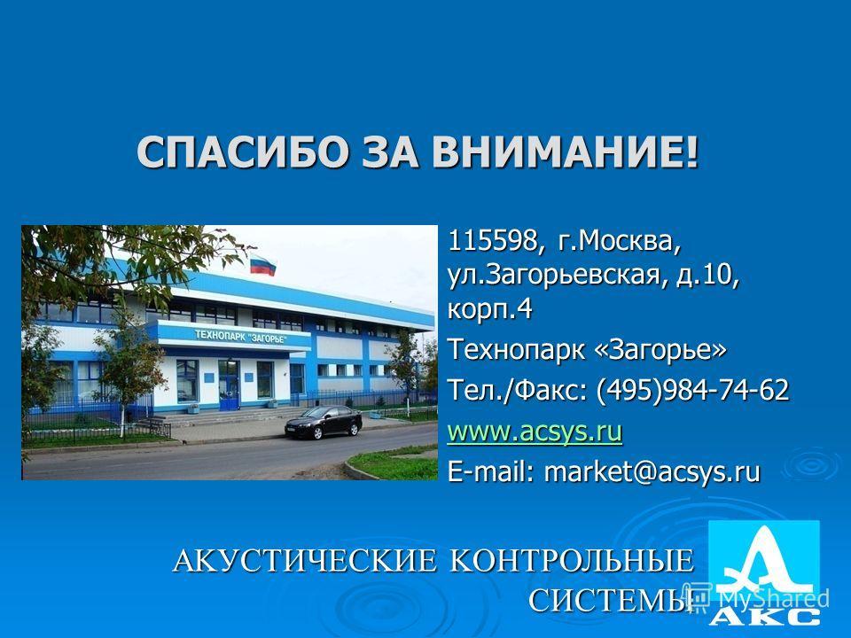 СПАСИБО ЗА ВНИМАНИЕ! 115598, г.Москва, ул.Загорьевская, д.10, корп.4 Технопарк «Загорье» Тел./Факс: (495)984-74-62 www.acsys.ru E-mail: market@acsys.ru АKУСТИЧЕСKИЕ KОНТРОЛЬНЫЕ СИСТЕМЫ