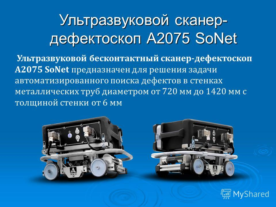 Ультразвуковой бесконтактный сканер-дефектоскоп А2075 SoNet предназначен для решения задачи автоматизированного поиска дефектов в стенках металлических труб диаметром от 720 мм до 1420 мм с толщиной стенки от 6 мм Ультразвуковой сканер- дефектоскоп А