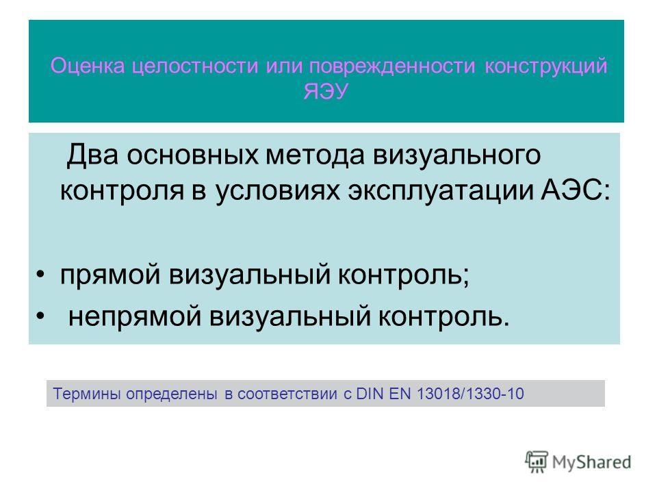 Оценка целостности или поврежденности конструкций ЯЭУ Два основных метода визуального контроля в условиях эксплуатации АЭС: прямой визуальный контроль; непрямой визуальный контроль. Термины определены в соответствии с DIN EN 13018/1330-10