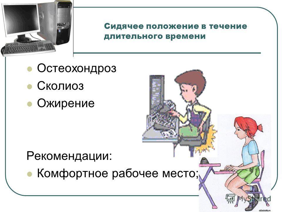 Сидячее положение в течение длительного времени Остеохондроз Сколиоз Ожирение Рекомендации: Комфортное рабочее место;