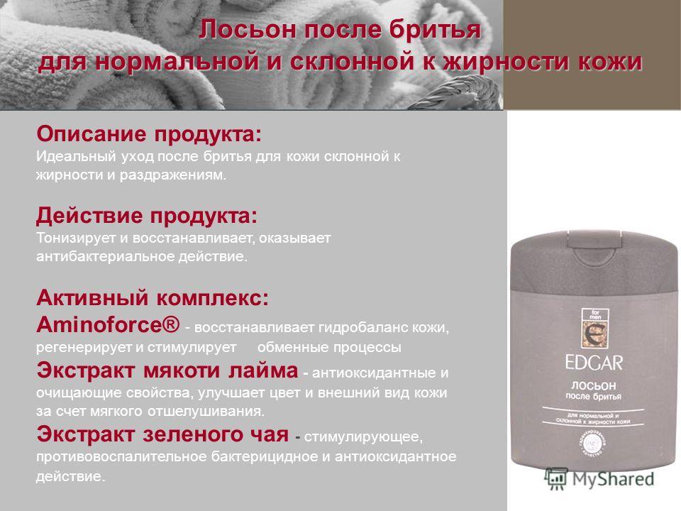 Лосьон после бритья для нормальной и склонной к жирности кожи Описание продукта: Идеальный уход после бритья для кожи склонной к жирности и раздражениям. Действие продукта: Тонизирует и восстанавливает, оказывает антибактериальное действие. Активный