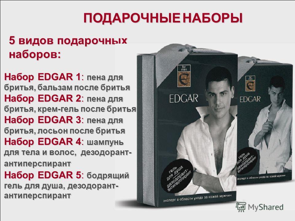 ПОДАРОЧНЫЕ НАБОРЫ 5 видов подарочных наборов: Набор EDGAR 1: пена для бритья, бальзам после бритья Набор EDGAR 2: пена для бритья, крем-гель после бритья Набор EDGAR 3: пена для бритья, лосьон после бритья Набор EDGAR 4: шампунь для тела и волос, дез