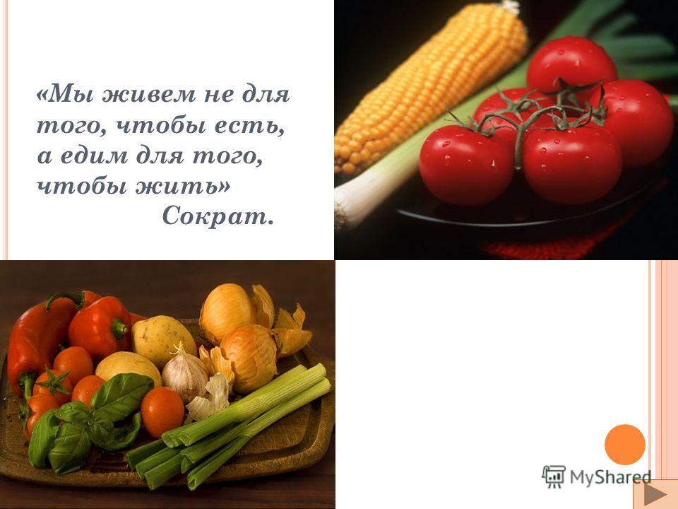 «Мы живем не для того, чтобы есть, а едим для того, чтобы жить» Сократ.