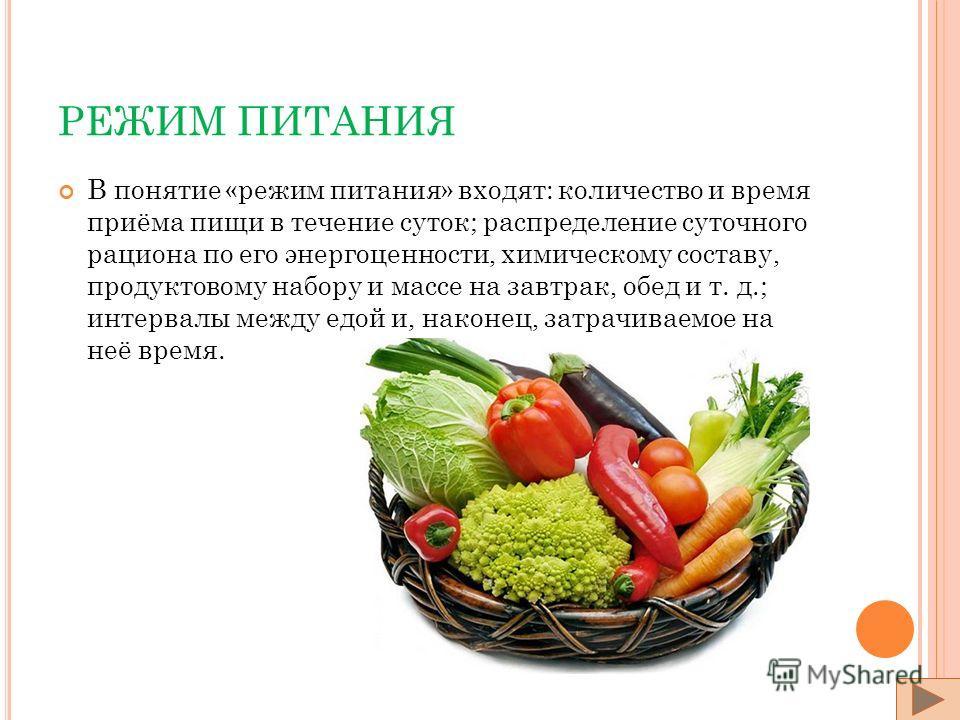 РЕЖИМ ПИТАНИЯ В понятие «режим питания» входят: количество и время приёма пищи в течение суток; распределение суточного рациона по его энергоценности, химическому составу, продуктовому набору и массе на завтрак, обед и т. д.; интервалы между едой и,