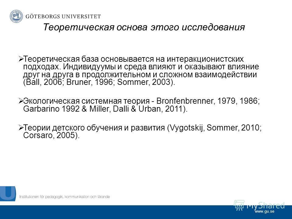 www.gu.se Теоретическая основа этого исследования Теоретическая база основывается на интеракционистских подходах. Индивидуумы и среда влияют и оказывают влияние друг на друга в продолжительном и сложном взаимодействии (Ball, 2006; Bruner, 1996; Somme