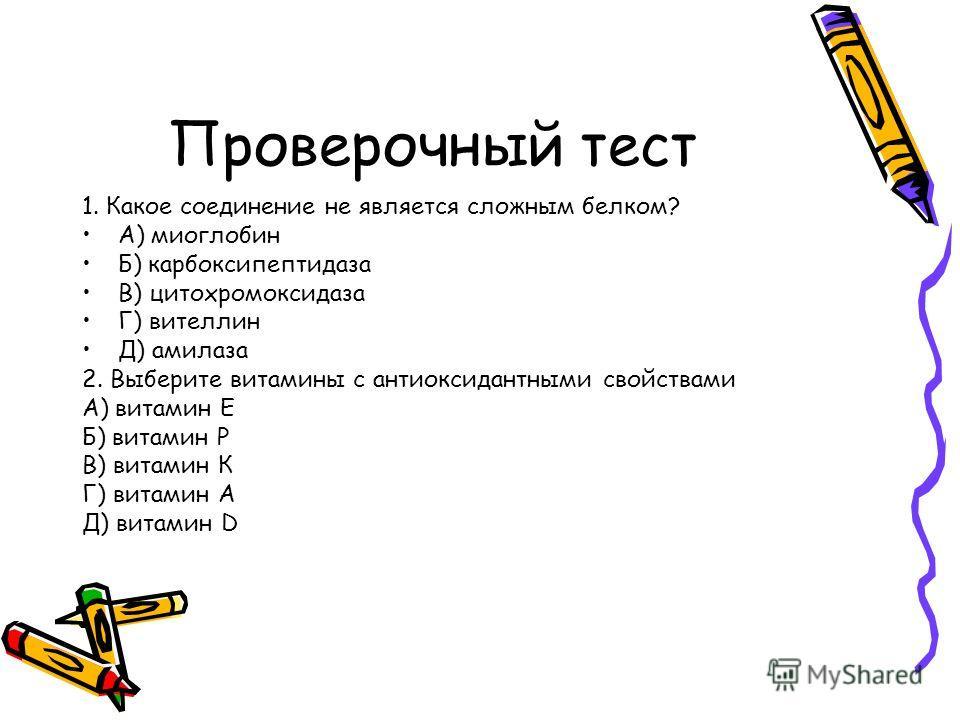 Проверочный тест 1. Какое соединение не является сложным белком? А) миоглобин Б) карбоксипептидаза В) цитохромоксидаза Г) вителлин Д) амилаза 2. Выберите витамины с антиоксидантными свойствами А) витамин Е Б) витамин Р В) витамин К Г) витамин А Д) ви