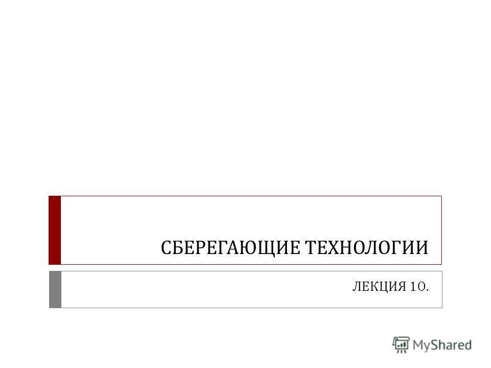 СБЕРЕГАЮЩИЕ ТЕХНОЛОГИИ ЛЕКЦИЯ 10.