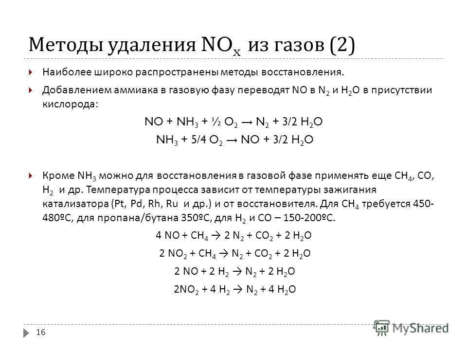 Методы удаления NO x из газов (2) Наиболее широко распространены методы восстановления. Добавлением аммиака в газовую фазу переводят NO в N 2 и Н 2 О в присутствии кислорода : NO + NH 3 + ½ O 2 N 2 + 3/2 H 2 O NH 3 + 5/4 O 2 NO + 3/2 H 2 O Кроме NH 3